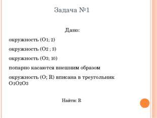 Задача №1 Дано: окружность (О1; 2) окружность (О2 ; 3) окружность (О3; 10) по