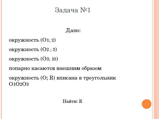 Задача №1 Дано: окружность (О1; 2) окружность (О2 ; 3) окружность (О3; 10) по...