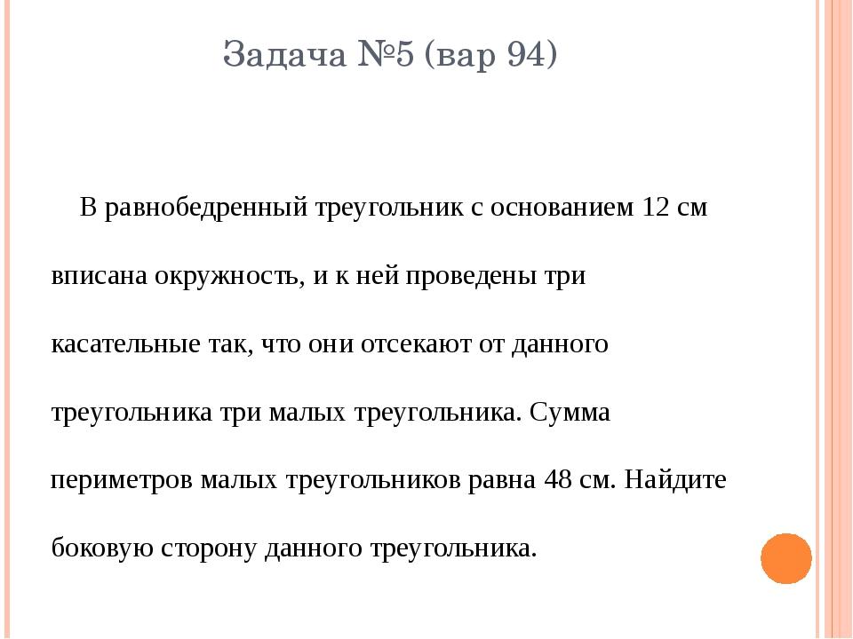 Задача №5 (вар 94) В равнобедренный треугольник с основанием 12 см вписана ок...