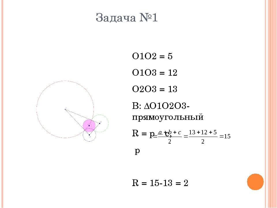 Задача №1 О1О2 = 5 О1О3 = 12 О2О3 = 13 В: ΔО1О2О3- прямоугольный R = p – c, p...