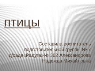 птицы Составила воспитатель подготовительной группы № 7 д/сада«Радуга»№ 382 А