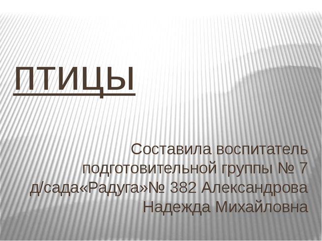 птицы Составила воспитатель подготовительной группы № 7 д/сада«Радуга»№ 382 А...