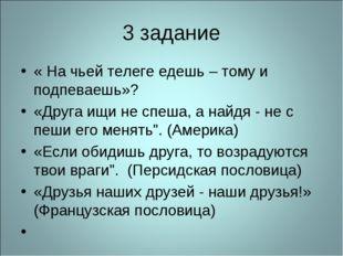 3 задание « На чьей телеге едешь – тому и подпеваешь»? «Друга ищи не спеша, а