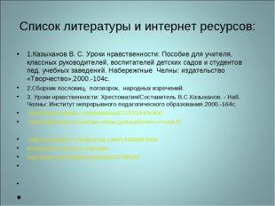 Список литературы и интернет ресурсов: 1.Казыханов В. С. Уроки нравственности