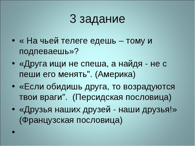 3 задание « На чьей телеге едешь – тому и подпеваешь»? «Друга ищи не спеша, а...