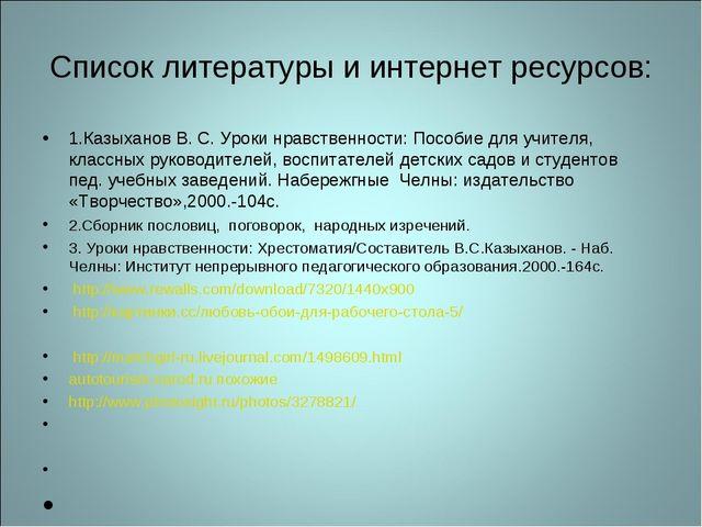 Список литературы и интернет ресурсов: 1.Казыханов В. С. Уроки нравственности...