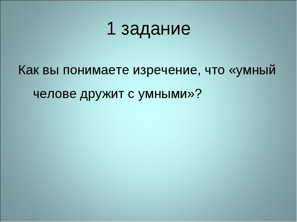 1 задание Как вы понимаете изречение, что «умный челове дружит с умными»?