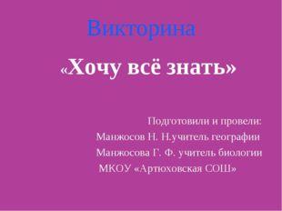 Викторина «Хочу всё знать» Подготовили и провели: Манжосов Н. Н.учитель геогр