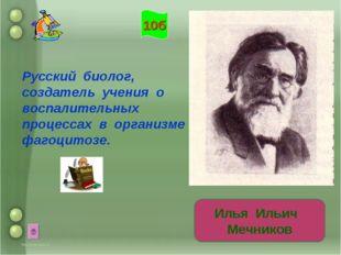 Русский биолог, создатель учения о воспалительных процессах в организме и фаг