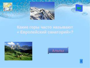 Какие горы часто называют « Европейский санаторий»? 5б Альпы