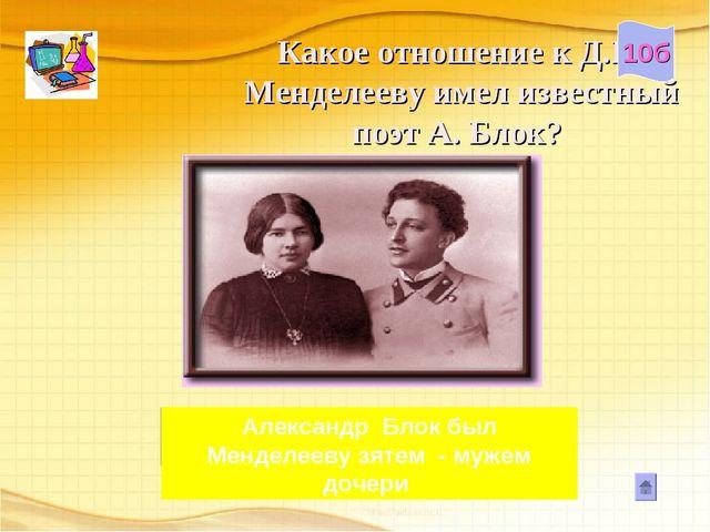 Какое отношение к Д.И. Менделееву имел известный поэт А. Блок? 10б