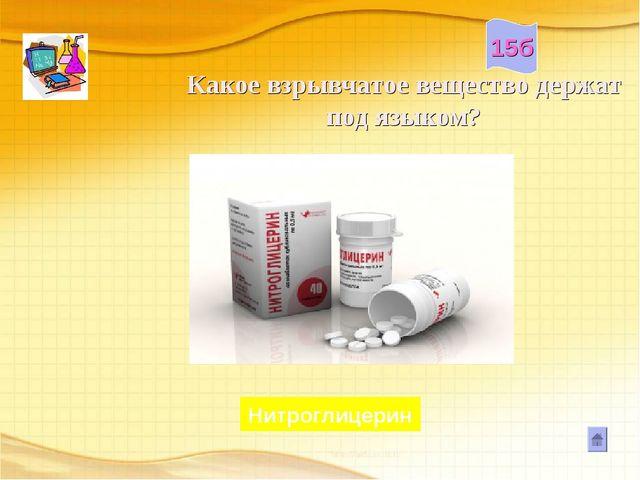 Какое взрывчатое вещество держат под языком? Нитроглицерин 15б