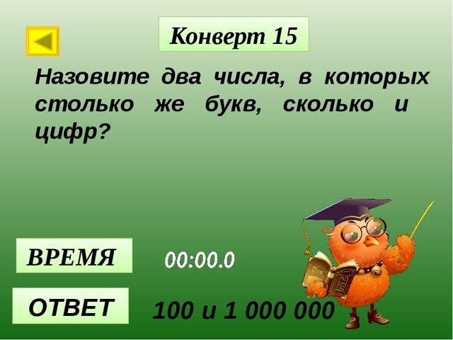 Конверт 15 ВРЕМЯ ОТВЕТ Назовите два числа, в которых столько же букв, сколько...