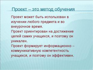 Проект – это метод обучения Проект может быть использован в изучении любого