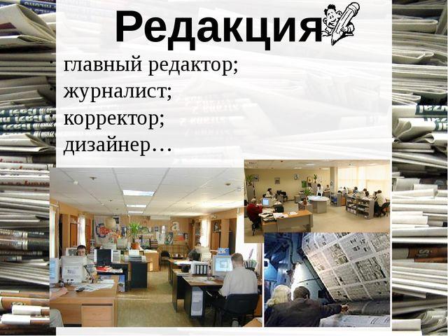 Редакция главный редактор; журналист; корректор; дизайнер…