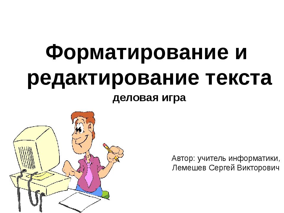 Форматирование и редактирование текста деловая игра Автор: учитель информатик...