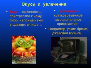 Вкусы и увлечения Вкус – склонность, пристрастие к чему-либо, например вкус в