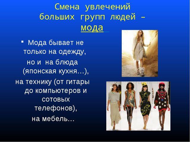Смена увлечений больших групп людей – мода Мода бывает не только на одежду, н...