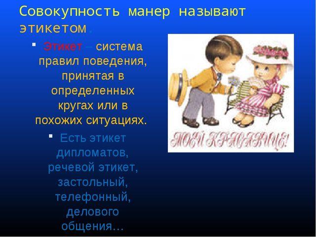 Совокупность манер называют этикетом. Этикет – система правил поведения, прин...