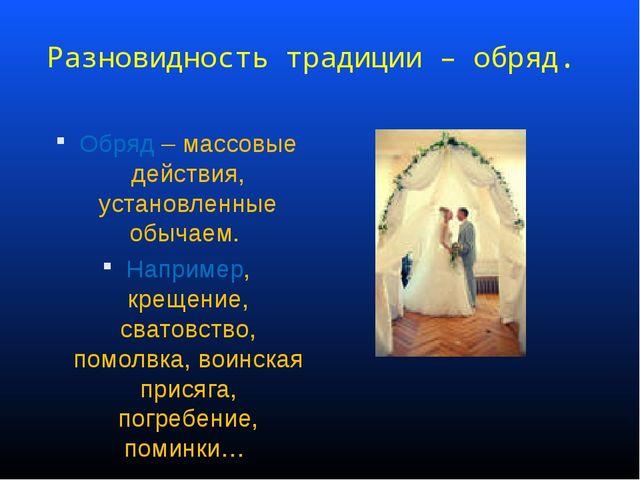 Разновидность традиции – обряд. Обряд – массовые действия, установленные обыч...