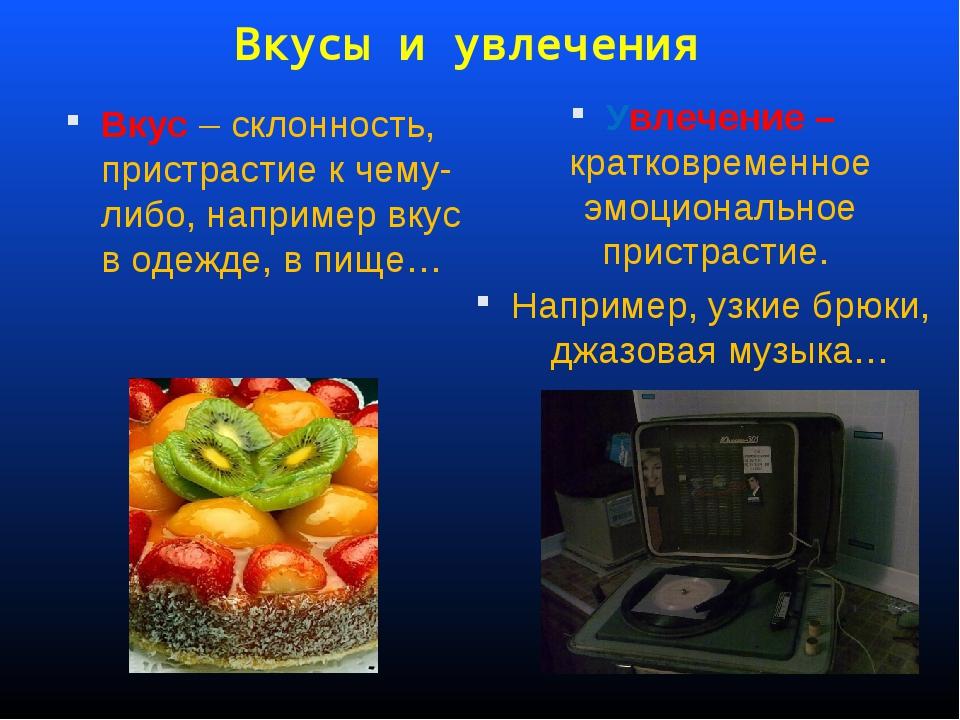 Вкусы и увлечения Вкус – склонность, пристрастие к чему-либо, например вкус в...