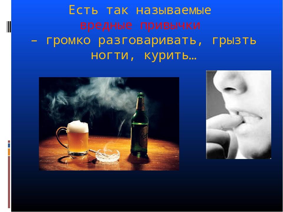Есть так называемые вредные привычки – громко разговаривать, грызть ногти, ку...