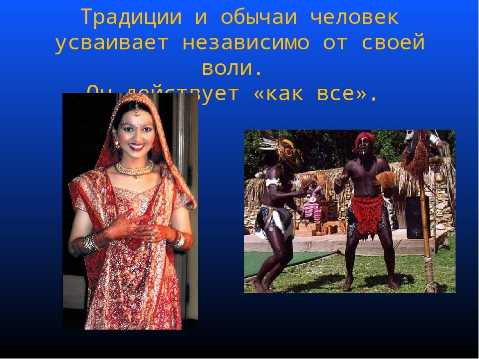 Традиции и обычаи человек усваивает независимо от своей воли. Он действует «к...