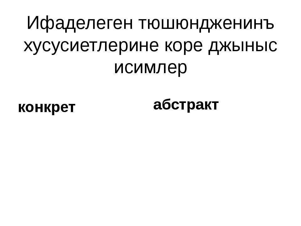 Ифаделеген тюшюндженинъ хусусиетлерине коре джыныс исимлер конкрет абстракт