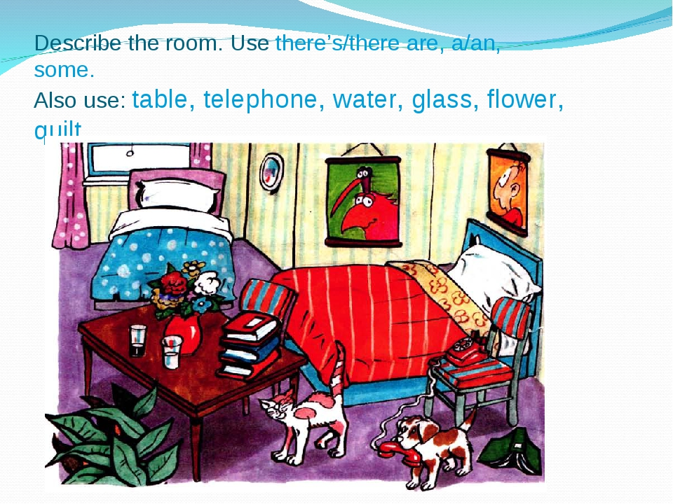 Describe the room. Use there's/there are, a/an, some. Also use: table, teleph...