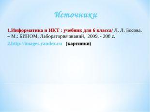 Источники Информатикаи ИКТ : учебник для 6класса/ Л. Л. Босова. – М.: БИНОМ