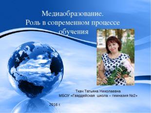 Медиаобразование. Роль в современном процессе обучения Ткач Татьяна Николаевн