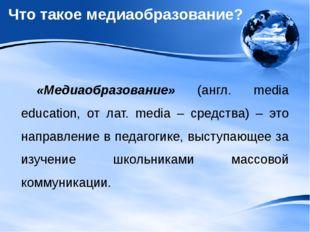 Что такое медиаобразование? «Медиаобразование» (англ. media education, от лат