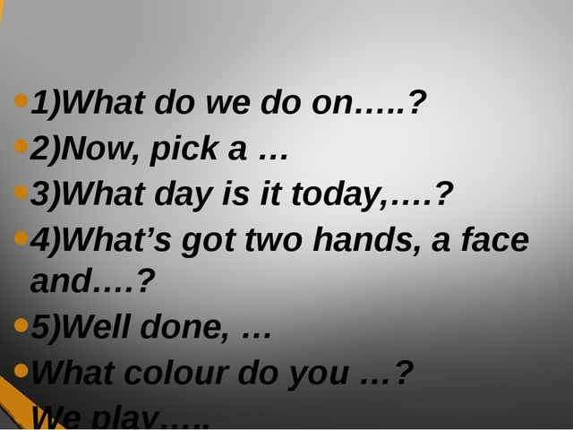 1)What do we do on…..? 2)Now, pick a … 3)What day is it today,….? 4)What's go...