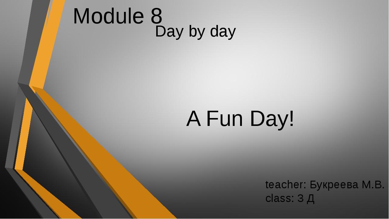 Day by day A Fun Day! Module 8 teacher: Букреева М.В. сlass: 3 Д