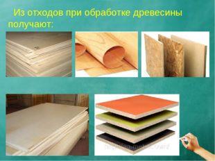Из отходов при обработке древесины получают: