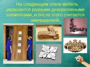 На следующем этапе мебель украшается разными декоративными элементами, и пос