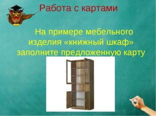 Работа с картами На примере мебельного изделия «книжный шкаф» заполните предл