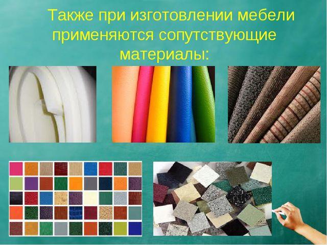 Также при изготовлении мебели применяются сопутствующие материалы: