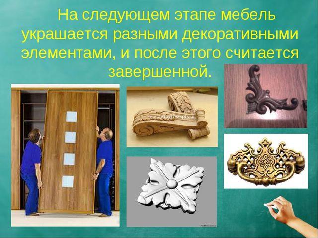 На следующем этапе мебель украшается разными декоративными элементами, и пос...