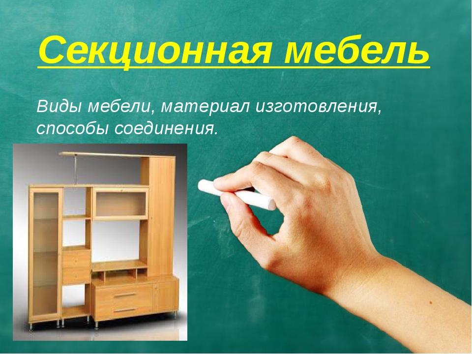 Секционная мебель Виды мебели, материал изготовления, способы соединения.