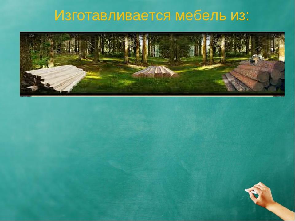 Изготавливается мебель из:
