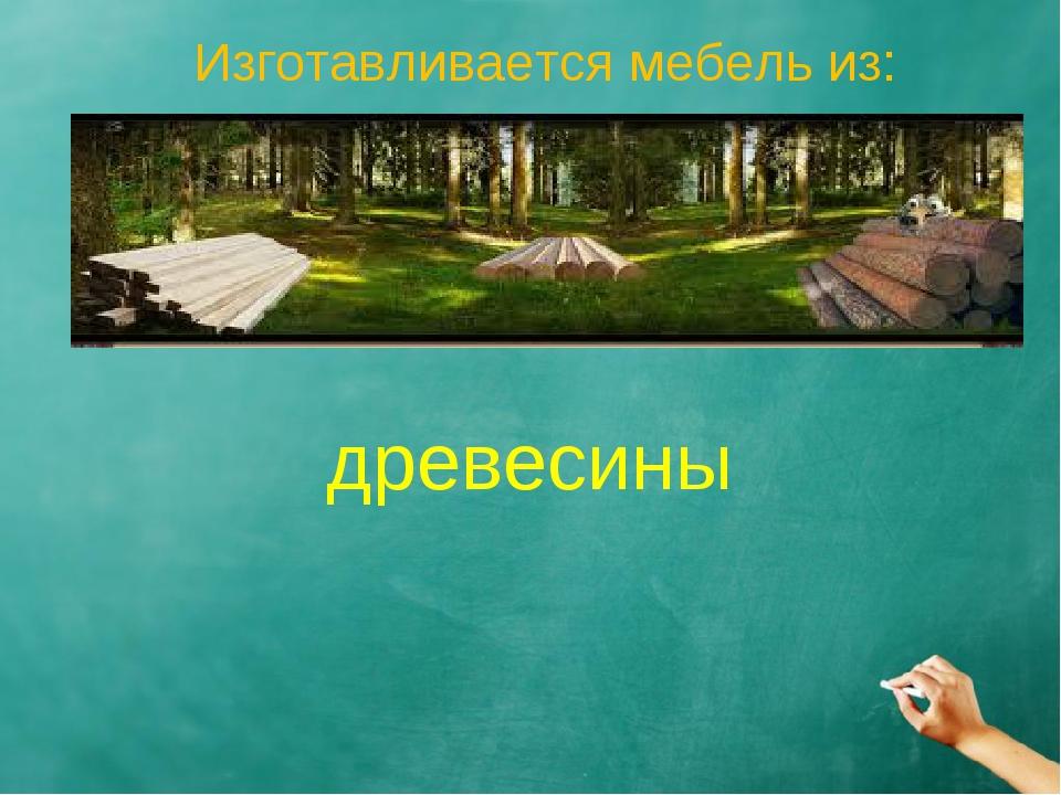 Изготавливается мебель из: древесины