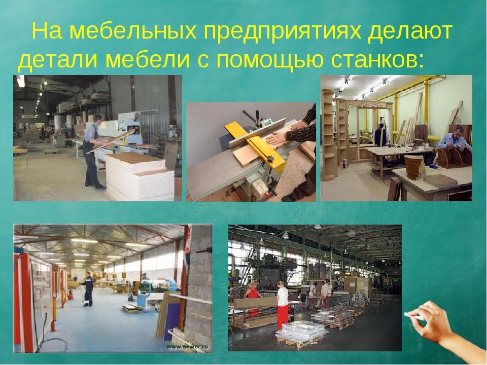 На мебельных предприятиях делают детали мебели с помощью станков: