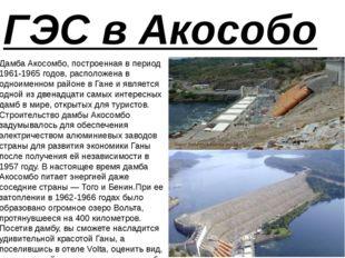 ГЭС в Акособо Дамба Акосомбо, построенная в период 1961-1965 годов, расположе