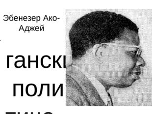 Эбенезер Ако-Аджей ганскийполитический деятель, один из лидеров борьбы на н