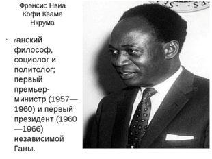 Фрэнсис Нвиа Кофи Кваме Нкрума ганский философ, социолог и политолог; первый