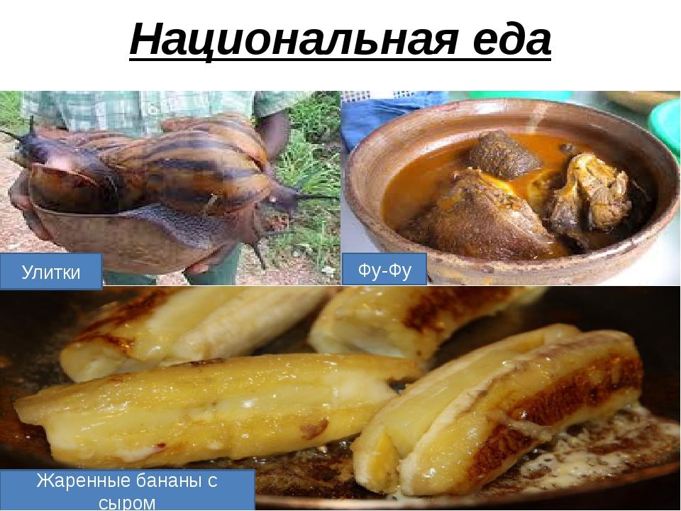 Национальная еда Фу-Фу Улитки Жаренные бананы с сыром