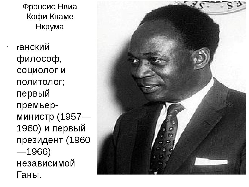 Фрэнсис Нвиа Кофи Кваме Нкрума ганский философ, социолог и политолог; первый...