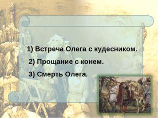 1) Встреча Олега с кудесником. 2) Прощание с конем. 3) Смерть Олега.