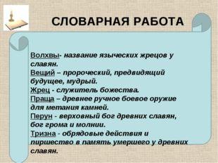 СЛОВАРНАЯ РАБОТА Волхвы- название языческих жрецов у славян. Вещий – пророчес